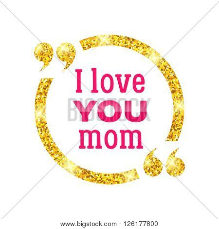 I love you Mom. Happy Mother Day typographic background. Golden circle quote frame with greetings for Mothers Day. Greeting card for mammy. Vector illustration