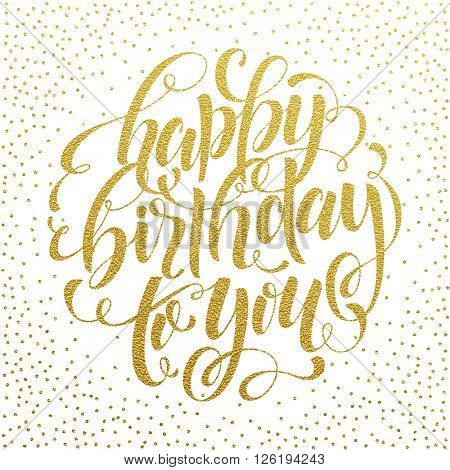 Happy Birthday To You Gold Text for greeting card, invitation for Birthday celebration.  Hand drawn lettering. Vector illustration