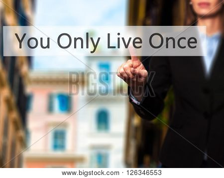 You Only Live Once - Businesswoman Hand Pressing Button On Touch Screen Interface.
