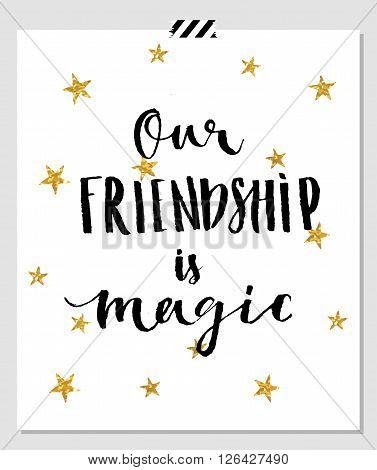 Our frienship is magic. Card for best friends. Hand lettering quote on a white vector background with gold glitter stars