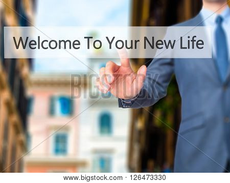 Welcome To Your New Life - Businessman Hand Pressing Button On Touch Screen Interface.