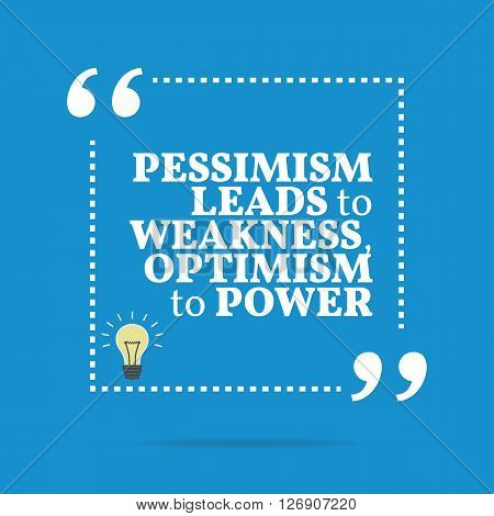 Inspirational Motivational Quote. Pessimism Leads To Weakness, Optimism To Power.