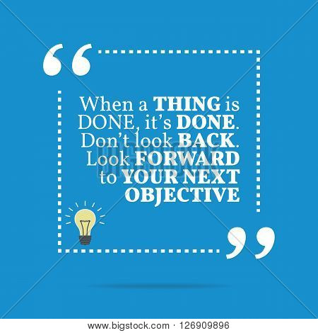 Inspirational Motivational Quote. When A Thing Is Done, It's Done. Don't Look Back. Look Forward To