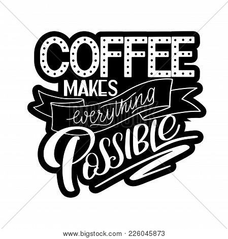 Lettering Coffee Makes Everything Possible. Calligraphic Hand Drawn Sign. Coffee Quote. Text For Pri