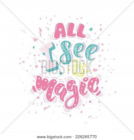 All I See Is Magic. Vector Inspirational Quote. Motivational Handdrawn Lettering In Color With Splas