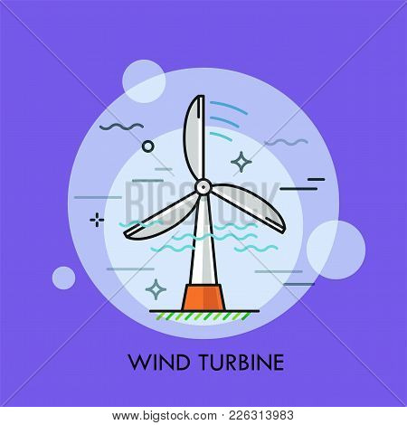 Wind Turbine. Concept Of Electricity Or Electric Power Generation, Green Or Renewable Sustainable En