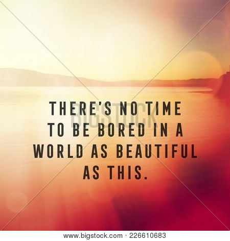 Quote - There's no time to be bored in a world as beautiful as this.