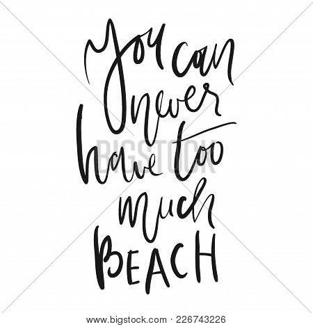 You Can Never Have Too Much Beach.hand Lettering. Ocean Quotes For Your Design.