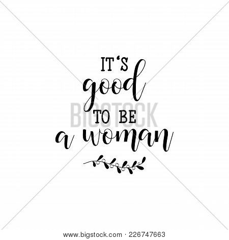 It Is Good To Be A Woman. Isolated Calligraphy Letters. Feminist Quote. Graphic Design Element. Can