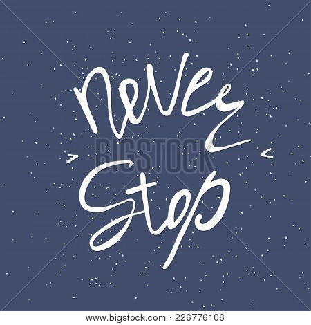 Never Stop. Inspirational And Motivational Text. Handmade Lettering For Your Designs Dress, Poster,