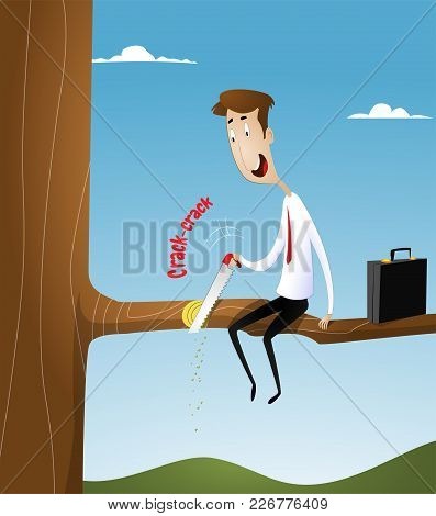 Businessman With A Hacksaw, Sawing The Branch On Which He Sits. Unproductive, Unprofitable Business,