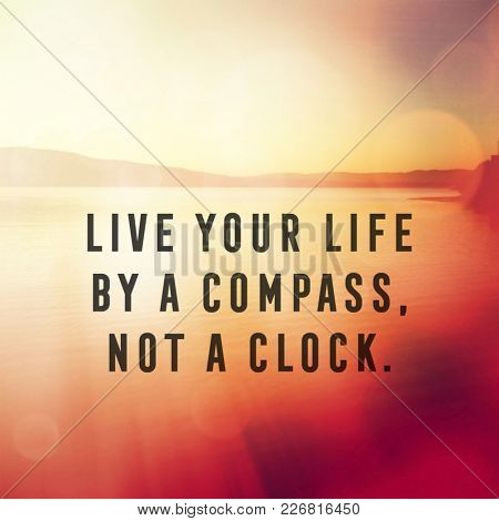 Quote - Live your life by a compass, not a clock.