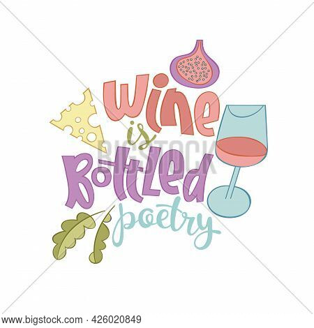 Wine Is Bottled Poetry. Lettering Poster. Cartoon Card. Glass Of Red Wine. Figs, Cheese, Herbs. Stic