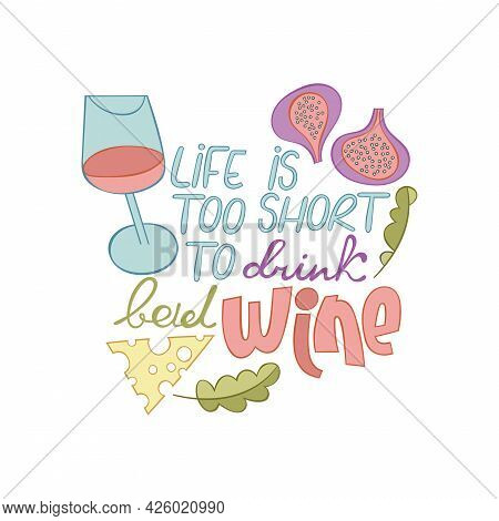 Life Is Too Short To Drink Bad Wine. Lettering Poster. Cartoon Card. Glass Of Red Wine. Figs, Cheese