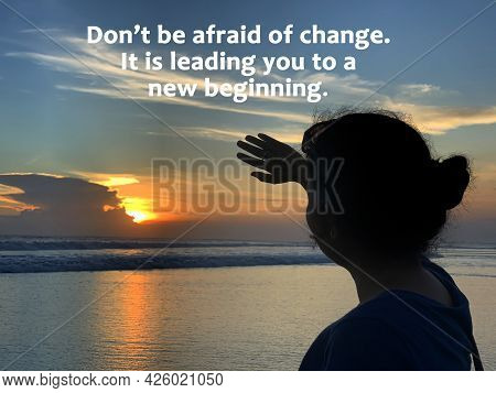 Inspirational Motivational Quote - Do Not Be Afraid Of Change. It Is Leading You To A New Beginning.