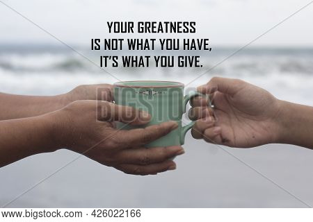 Inspirational Motivational Quote - Your Greatness Is Not What You Have. It Is What You Give. With Ha