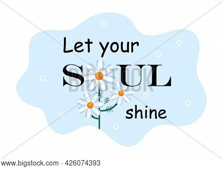 Let Your Soul Shine. Inscription With A Nice Wish And Daisies Instead Of Letters. Stylish Lettering