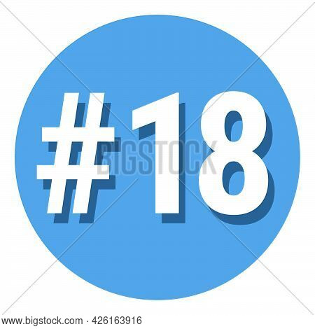 Number 18 Eighteen Symbol Sign In Circle, 18th Eighteenth Count Hashtag Icon. Simple Flat Design Vec