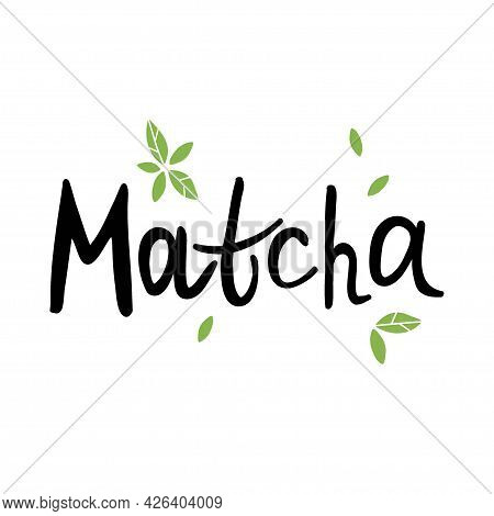 Matcha. Hand Drawn Lettering, Traditional Japanese Drink, Chinese Green Tea And Text, Trendy Organic