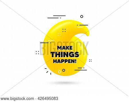 Make Things Happen Motivation Quote. Yellow 3d Quotation Bubble. Motivational Slogan. Inspiration Me