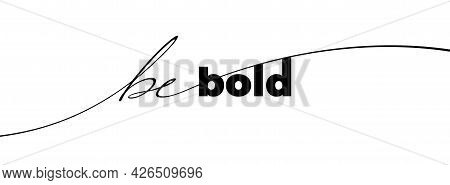 Be Bold Phrase. Modern Pen Vector Calligraphy. Ink Illustration Isolated On White. Hand Lettering In