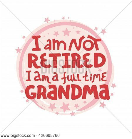 I Am Not Retired, I Am A Full Time Grandma - Lettering Quote About Grandmother. Hand  Drawn Vector L