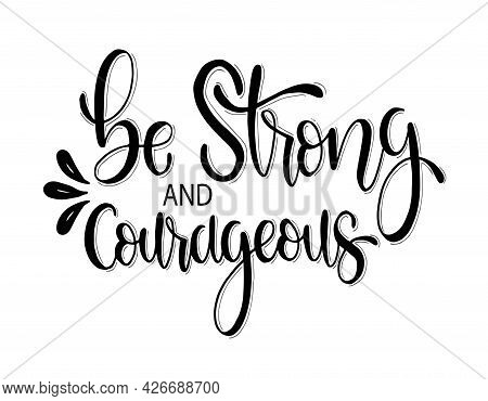 Be Strong And Courageous. Hand Lettering, Motivational Quote