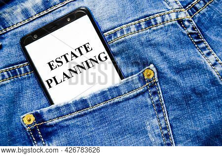 Estate Planning - Business Concept The Text Is Written On The White Screen Of The Phone Shortly Lies