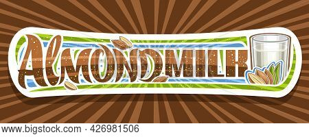 Vector Banner For Almond Milk, Decorative Signage With Illustration Of Half And Whole Dry Nuts With
