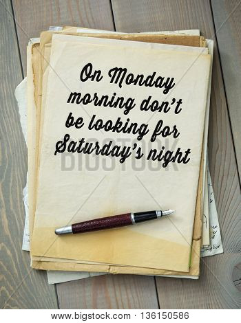 Traditional English proverb.  On Monday morning donâ??t be looking for Saturdayâ??s night