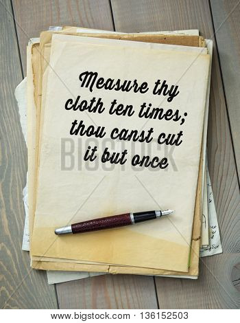 Traditional English proverb.  Measure thy cloth ten times; thou canst cut it but once