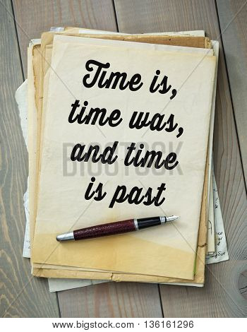 Traditional English proverb.   Time is, time was, and time is past