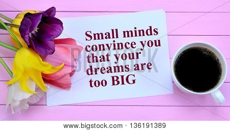 Small minds convince you that your dreams are too big.Inspirational quote
