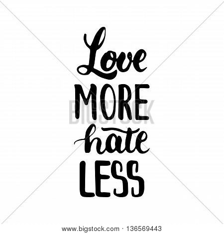 Love more hate less - hand drawn lettering phrase isolated on the white background. Fun brush ink inscription for photo overlays typography greeting card or t-shirt print flyer poster design.