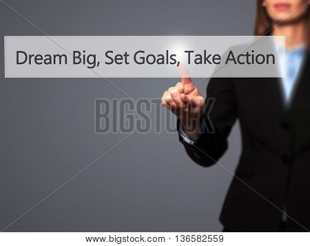 Dream Big Set Goals Take Action - Businesswoman Hand Pressing Button On Touch Screen Interface.