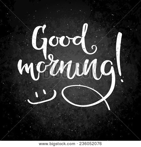 Good Morning. Hand Drawn Vector Lettering Phrase. Modern Motivating Calligraphy Decor For Wall, Post