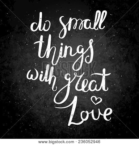 Do Small Things With Great Love. Hand Drawn Vector Lettering Phrase. Modern Motivating Calligraphy D