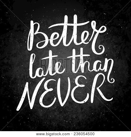 Better Late Than Never. Hand Drawn Vector Lettering Phrase. Modern Motivating Calligraphy Decor For