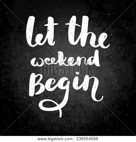 Let The Weekend Begin. Hand Drawn Vector Lettering Phrase. Modern Motivating Calligraphy Decor For W