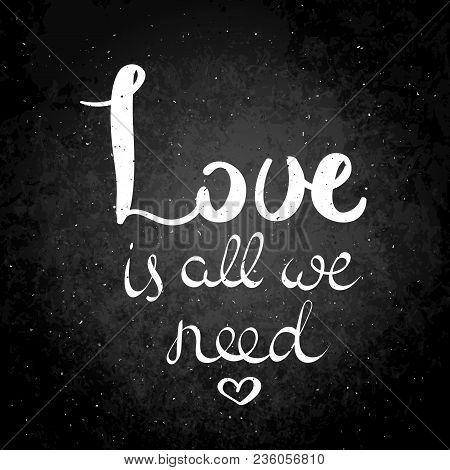 Love Is All We Need. Hand Drawn Vector Lettering Phrase. Modern Motivating Calligraphy Decor For Wal