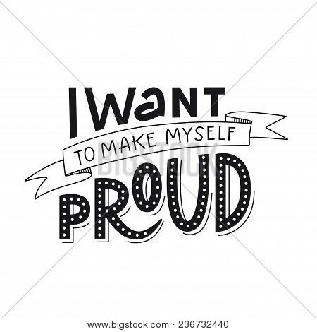 Motivation Typography I Want To Make Myself Proud. Hand Drawn Quote Isolated On White Background. Un