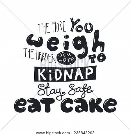 Hand Drawn Lettering Funny Quote The More You Weigh The Harder You Are To Kidnap Stay Safe Eat Cake.