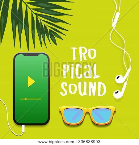 Tropical Sound. Flat Layout Design With Summer Tropical Theme. Smart Phone, Earphone, Palm Leaf And