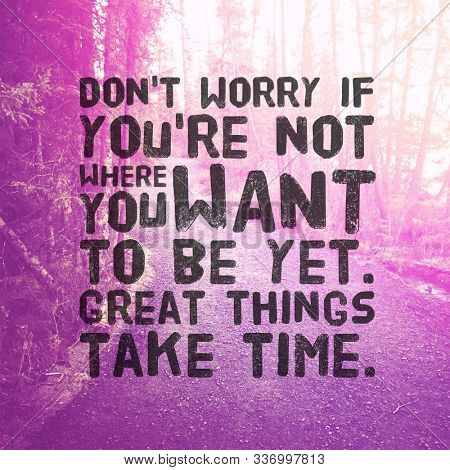 Inspirational Quote - Don't worry if you're not where you want to be yet great things take time.