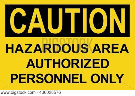 Hazardous Area Authorized Personnel Only Caution Sign. Black On Yellow Background. Safety Signs And