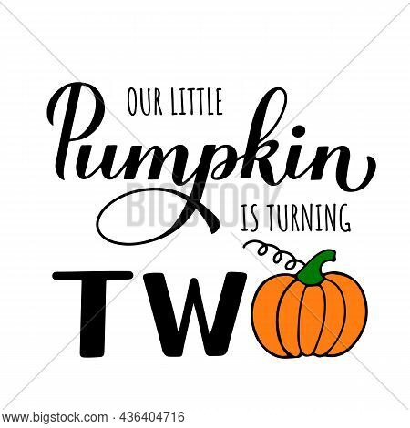 Little Pumpkin Is Turning Two Calligraphy Hand Lettering With Cute Cartoon Pumpkin. Fall Baby Second