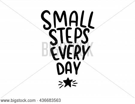 Small Steps Every Day Motivational Quote With A Star. Handwritten Lettering Illustration. Inspiratio