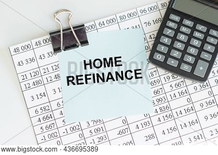 Note Paper With With Text Home Refinance On The Table Next To A Calculator And Sheets With Reports