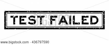 Grunge Black Test Failed Word Sqaure Rubber Seal Stamp On White Background