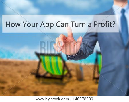 How Your App Can Turn A Profit? - Businessman Hand Pressing Button On Touch Screen Interface.